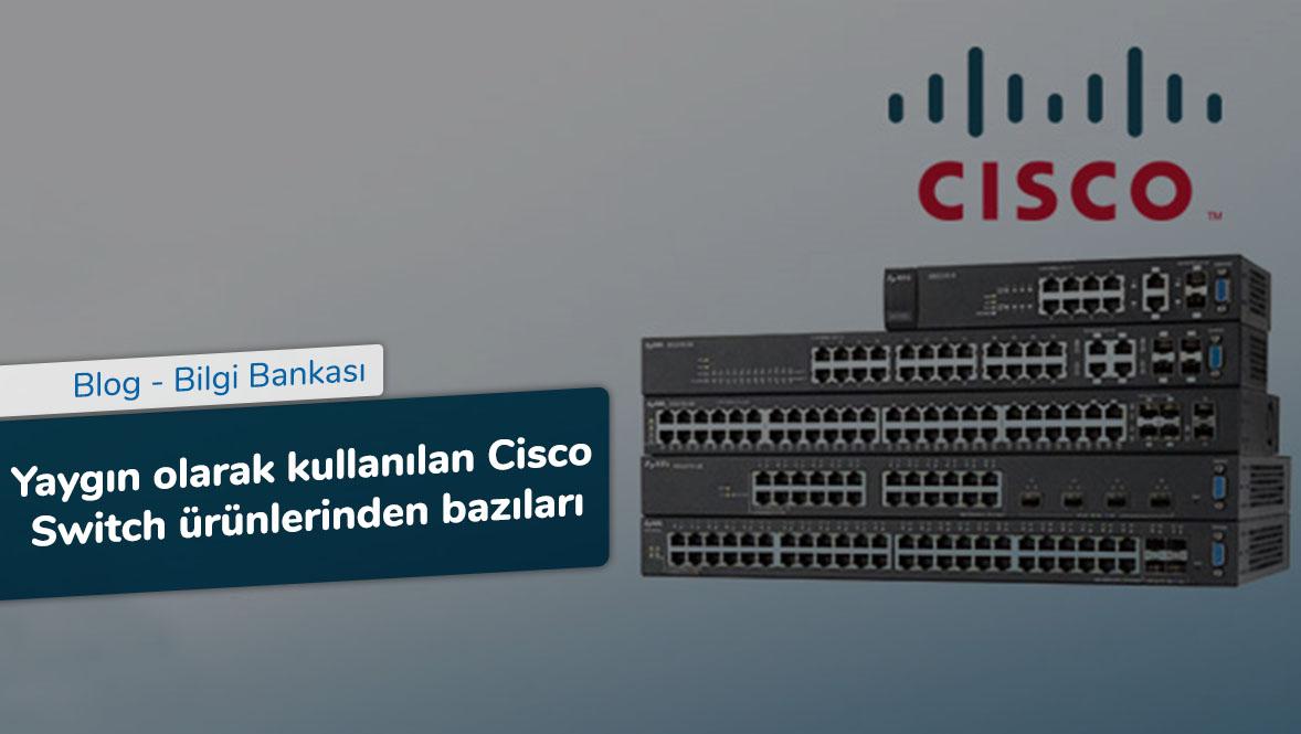 Yaygın olarak kullanılan Cisco Switch ürünlerinden bazıları