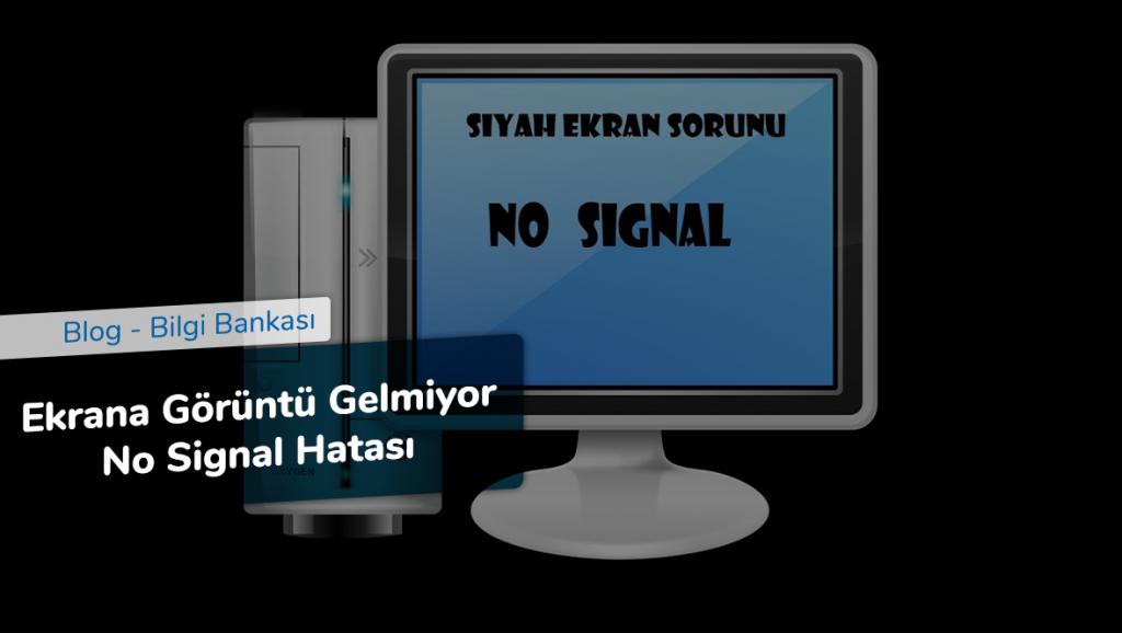 Ekrana Görüntü Gelmiyor No Signal Hatası