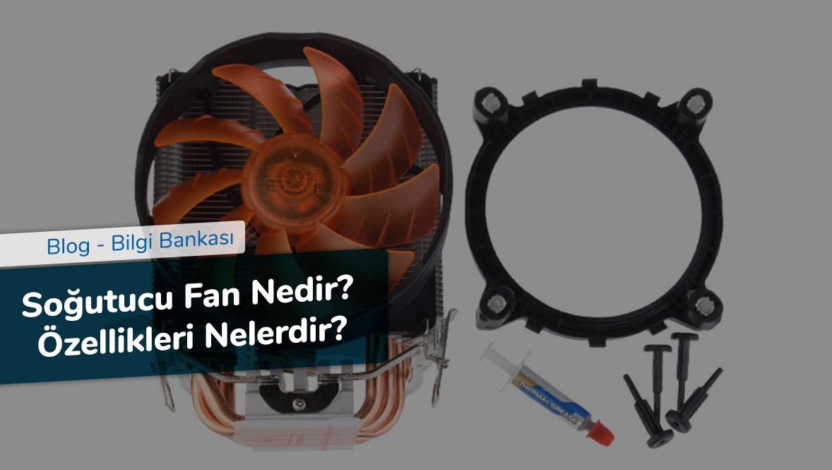 Soğutucu Fan Nedir - Özellikleri Nelerdir
